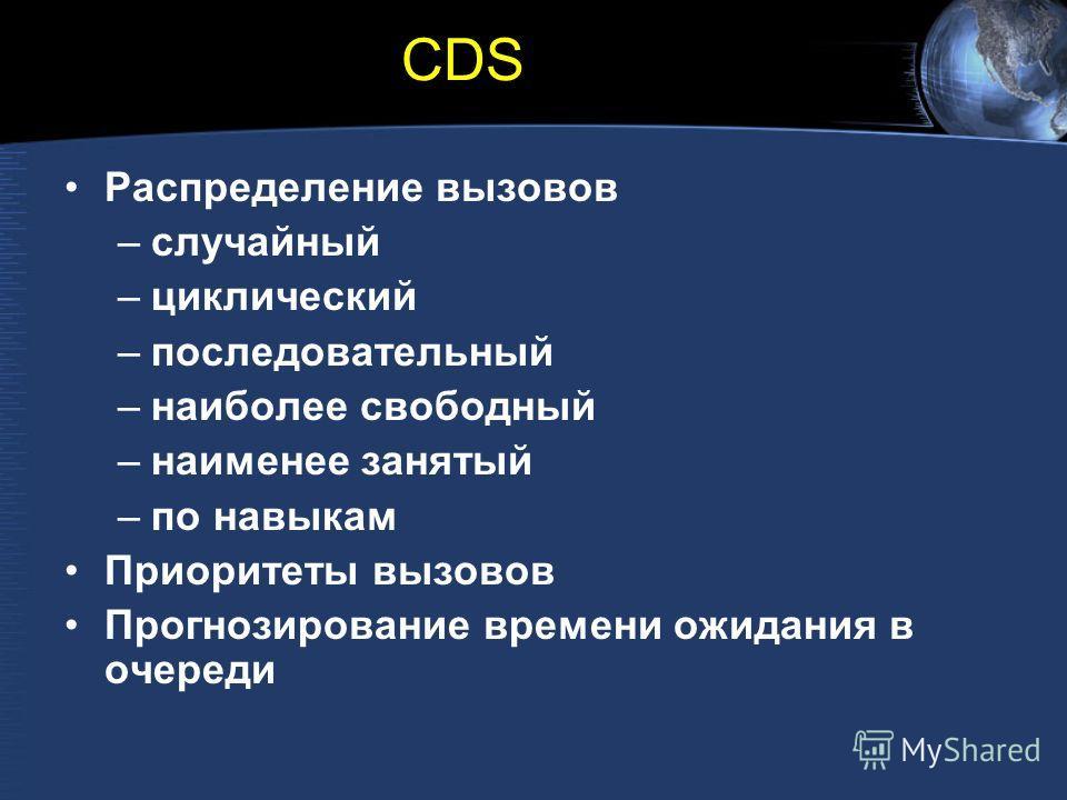 CDS Распределение вызовов –случайный –циклический –последовательный –наиболее свободный –наименее занятый –по навыкам Приоритеты вызовов Прогнозирование времени ожидания в очереди