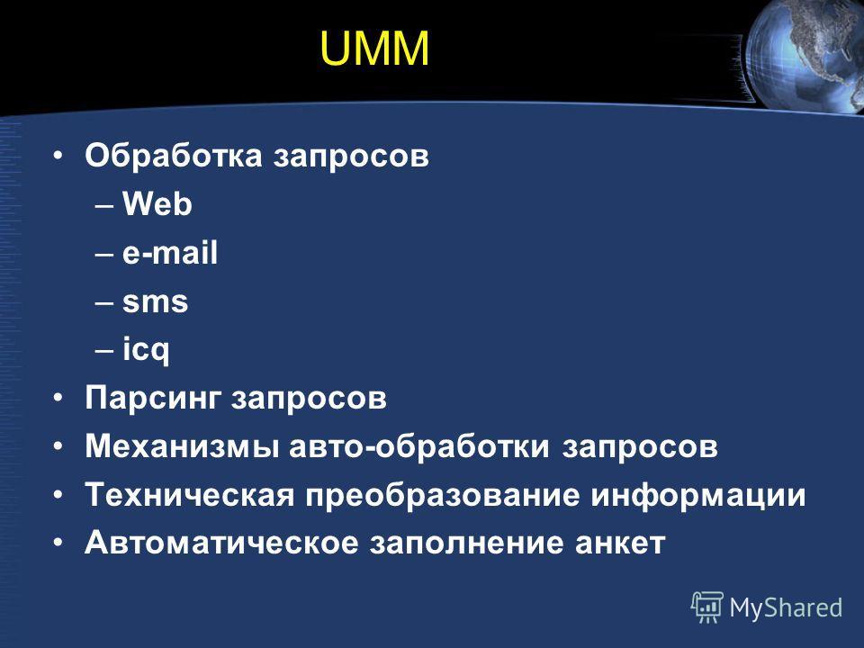 UMM Обработка запросов –Web –e-mail –sms –icq Парсинг запросов Механизмы авто-обработки запросов Техническая преобразование информации Автоматическое заполнение анкет