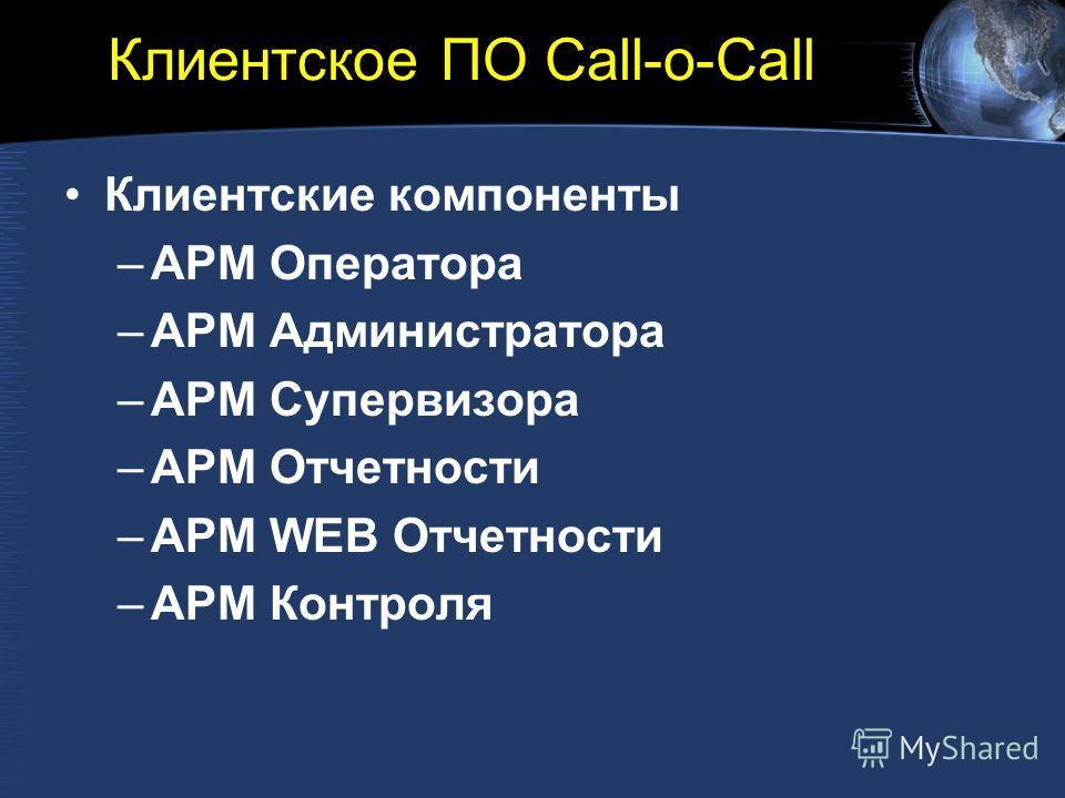 Клиентское ПО Call-o-Call Клиентские компоненты –АРМ Оператора –АРМ Администратора –АРМ Супервизора –АРМ Отчетности –АРМ WEB Отчетности –АРМ Контроля
