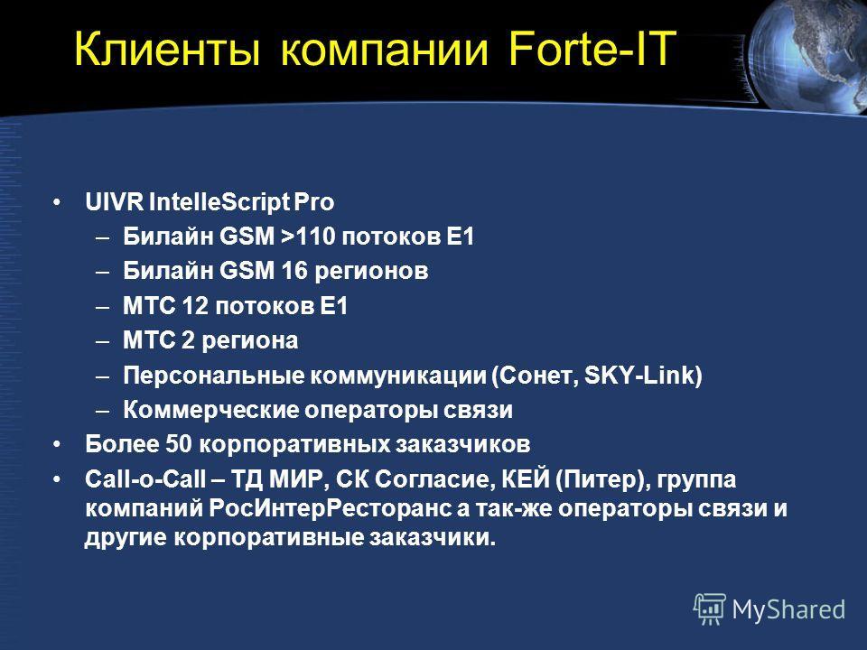 Клиенты компании Forte-IT UIVR IntelleScript Pro –Билайн GSM >110 потоков E1 –Билайн GSM 16 регионов –МТС 12 потоков E1 –МТС 2 региона –Персональные коммуникации (Сонет, SKY-Link) –Коммерческие операторы связи Более 50 корпоративных заказчиков Call-o