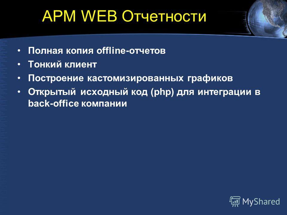 АРМ WEB Отчетности Полная копия offline-отчетов Тонкий клиент Построение кастомизированных графиков Открытый исходный код (php) для интеграции в back-office компании