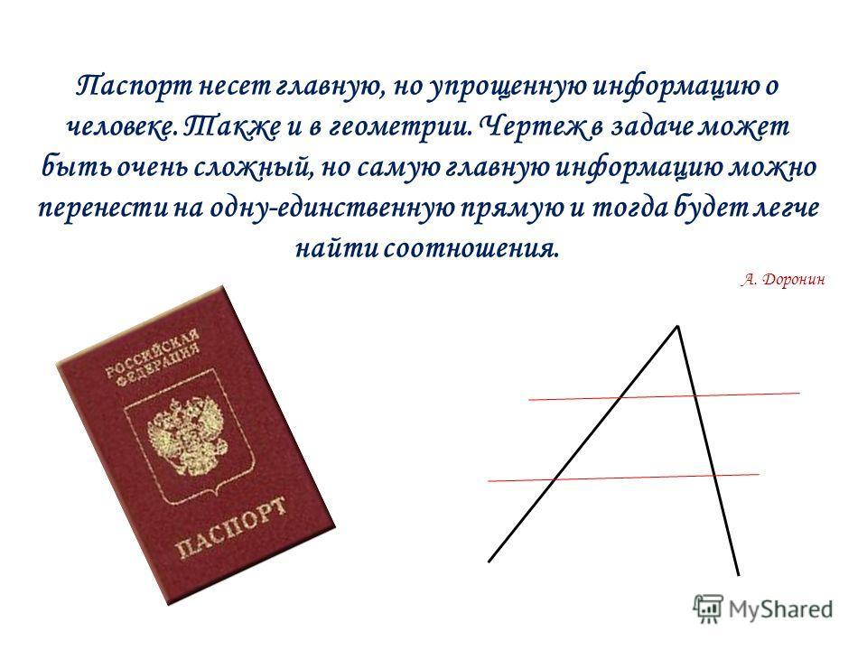 Паспорт несет главную, но упрощенную информацию о человеке. Также и в геометрии. Чертеж в задаче может быть очень сложный, но самую главную информацию можно перенести на одну-единственную прямую и тогда будет легче найти соотношения. А. Доронин