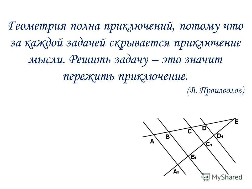 Геометрия полна приключений, потому что за каждой задачей скрывается приключение мысли. Решить задачу – это значит пережить приключение. (В. Произволов)