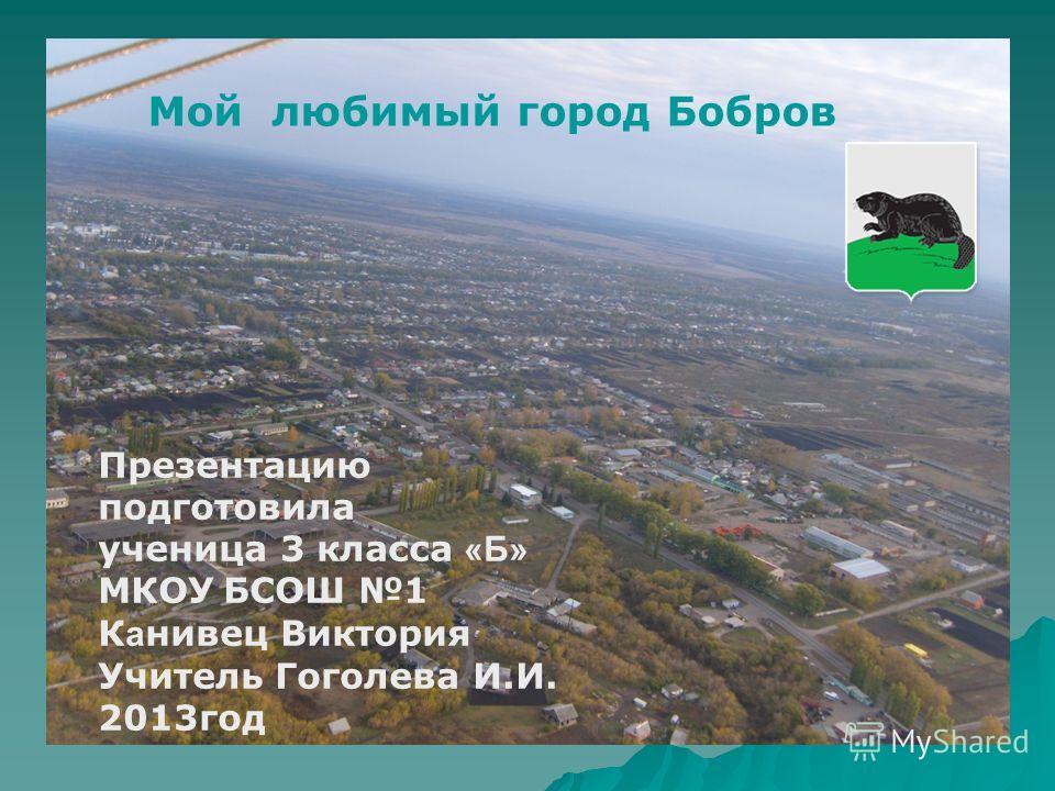 Мой любимый город Бобров Презентацию подготовила ученица 3 класса «Б» МКОУ БСОШ 1 К а нивец Виктория Учитель Гоголева И.И. 2013год