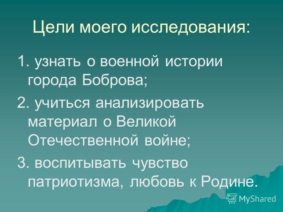 Цели моего исследования: 1. узнать о военной истории города Боброва; 2. учиться анализировать материал о Великой Отечественной войне; 3. воспитывать чувство патриотизма, любовь к Родине.