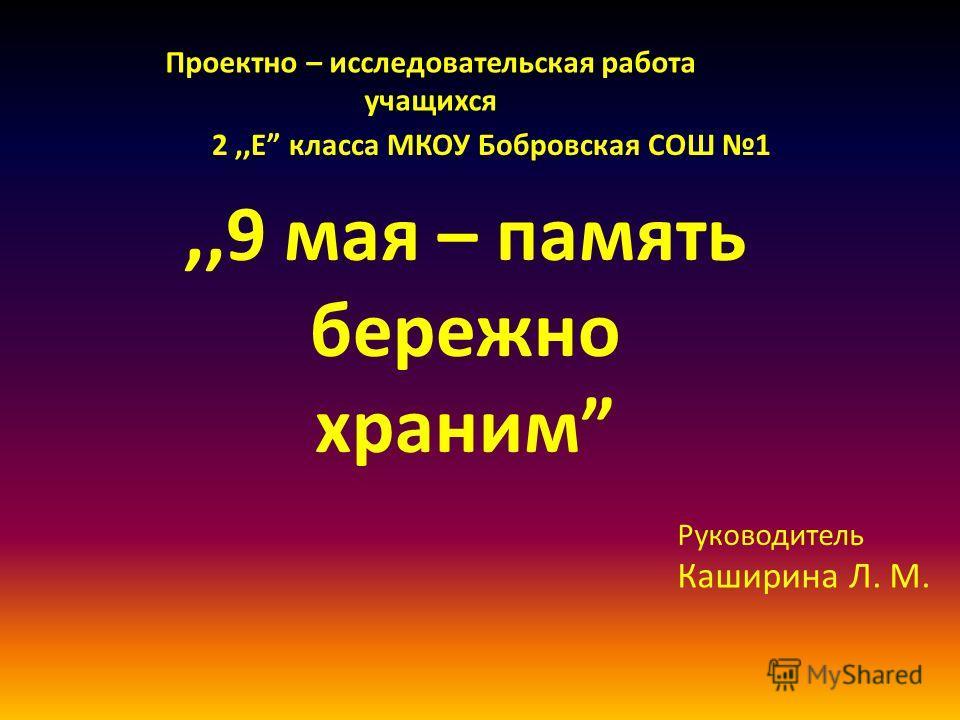 Проектно – исследовательская работа учащихся 2,,Е класса МКОУ Бобровская СОШ 1,,9 мая – память бережно храним Руководитель Каширина Л. М.