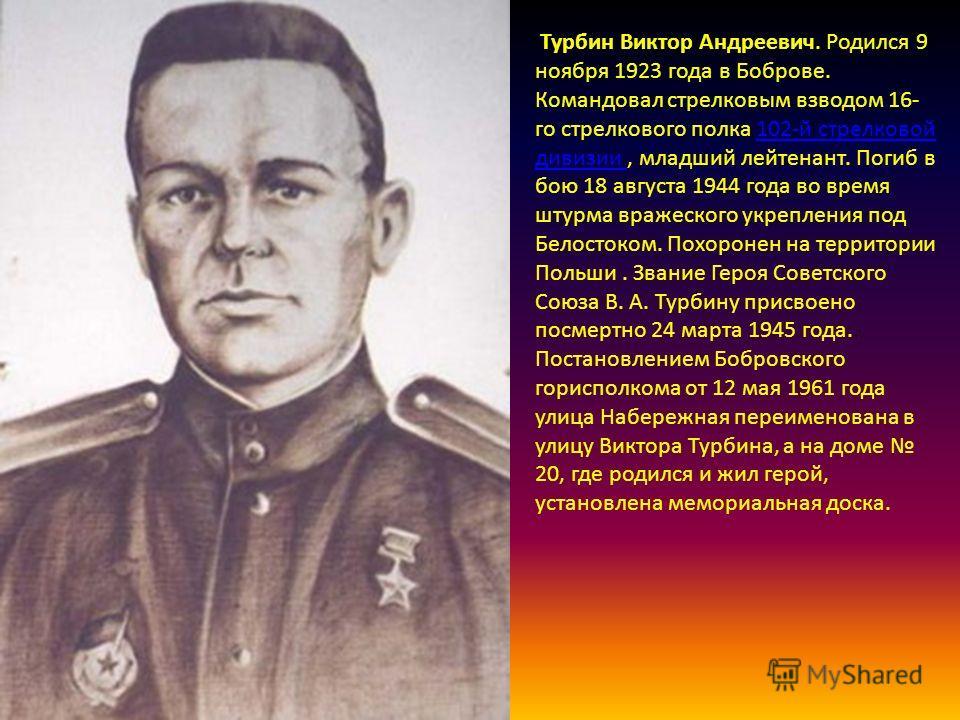 Турбин Виктор Андреевич. Родился 9 ноября 1923 года в Боброве. Командовал стрелковым взводом 16- го стрелкового полка 102-й стрелковой дивизии, младший лейтенант. Погиб в бою 18 августа 1944 года во время штурма вражеского укрепления под Белостоком.