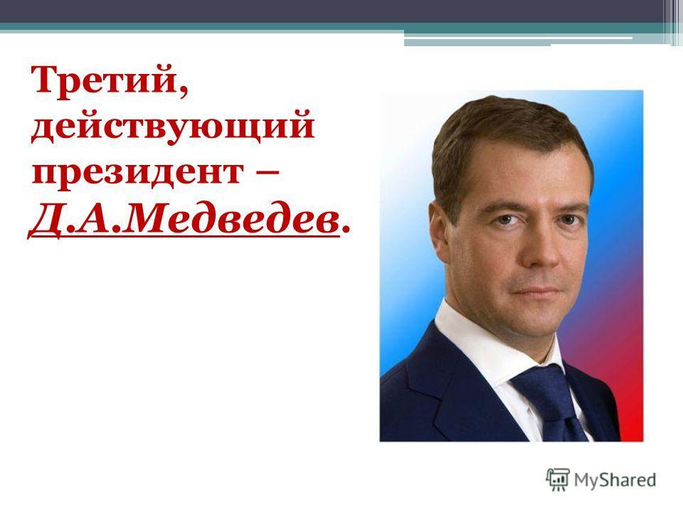 Третий, действующий президент – Д.А.Медведев.