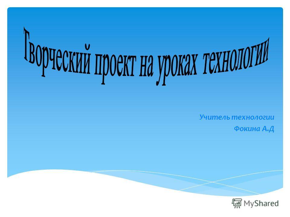 Учитель технологии Фокина А.Д