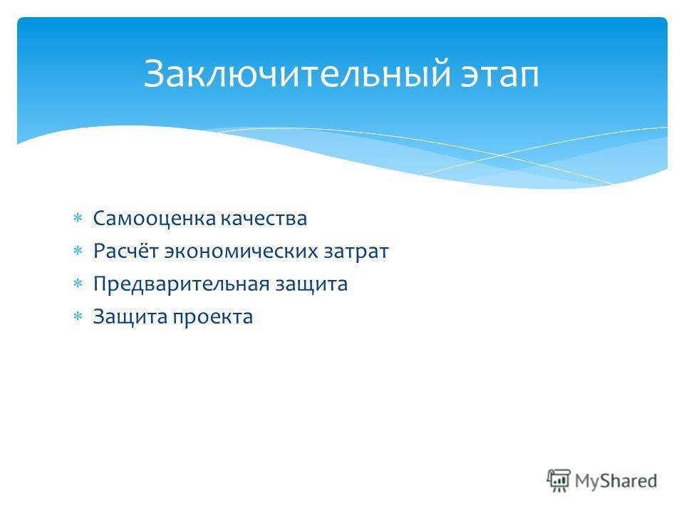 Самооценка качества Расчёт экономических затрат Предварительная защита Защита проекта Заключительный этап