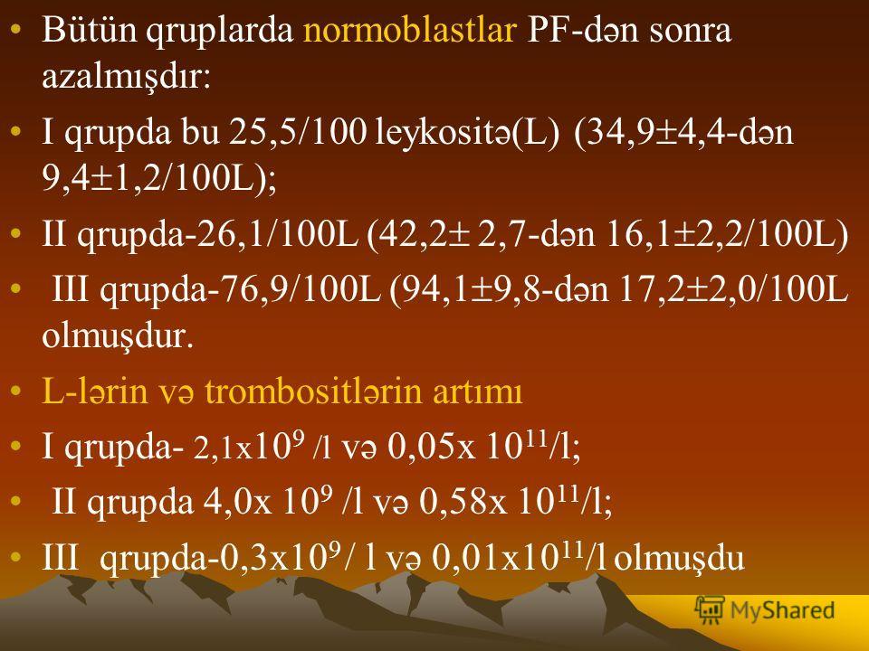 Bütün qruplarda normoblastlar PF-dən sonra azalmışdır: I qrupdа bu 25,5/100 leykositə(L) (34,9 4,4-dən 9,4 1,2/100L); II qrupdа-26,1/100L (42,2 2,7-dən 16,1 2,2/100L) III qrupdа-76,9/100L (94,1 9,8-dən 17,2 2,0/100L olmuşdur. L-lərin və trombositləri
