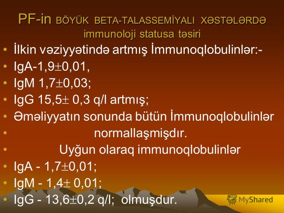 PF-in BÖYÜK BETA-TALASSEMİYALI XƏSTƏLƏRDƏ immunoloji statusa təsiri İlkin vəziyyətində artmış İmmunoqlobulinlər:- IgА-1,9 0,01, IgМ 1,7 0,03; IgG 15,5 0,3 q/l artmış; Əməliyyatın sonunda bütün İmmunoqlobulinlər normallaşmişdır. Uyğun olaraq immunoqlo