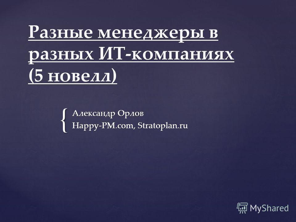 { Разные менеджеры в разных ИТ-компаниях (5 новелл) Александр Орлов Happy-PM.com, Stratoplan.ru