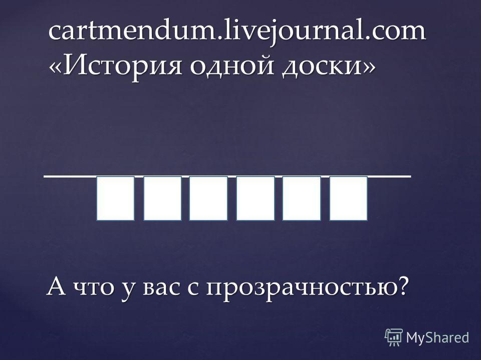 А что у вас с прозрачностью? cartmendum.livejournal.com «История одной доски»
