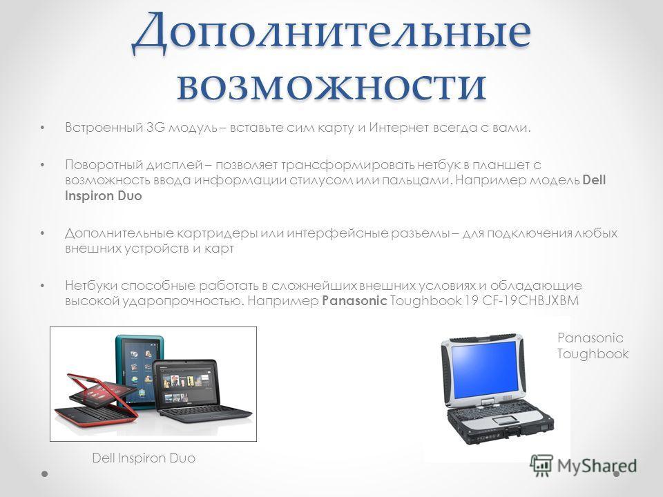 Дополнительные возможности Встроенный 3G модуль – вставьте сим карту и Интернет всегда с вами. Поворотный дисплей – позволяет трансформировать нетбук в планшет с возможность ввода информации стилусом или пальцами. Например модель Dell Inspiron Duo До