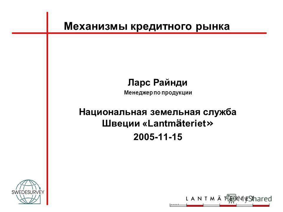Ларс Райнди Менеджер по продукции Национальная земельная служба Швеции «Lantm ä teriet » 2005-11-15 Механизмы кредитного рынка