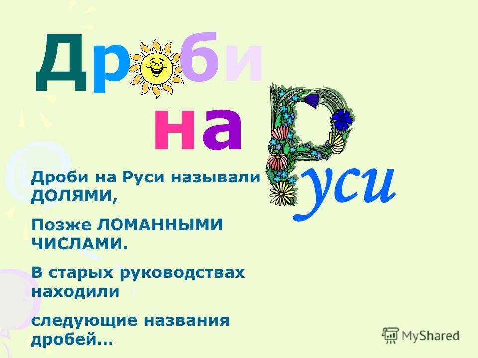 Дроби на Руси называли ДОЛЯМИ, Позже ЛОМАННЫМИ ЧИСЛАМИ. В старых руководствах находили следующие названия дробей… нана уси Др би