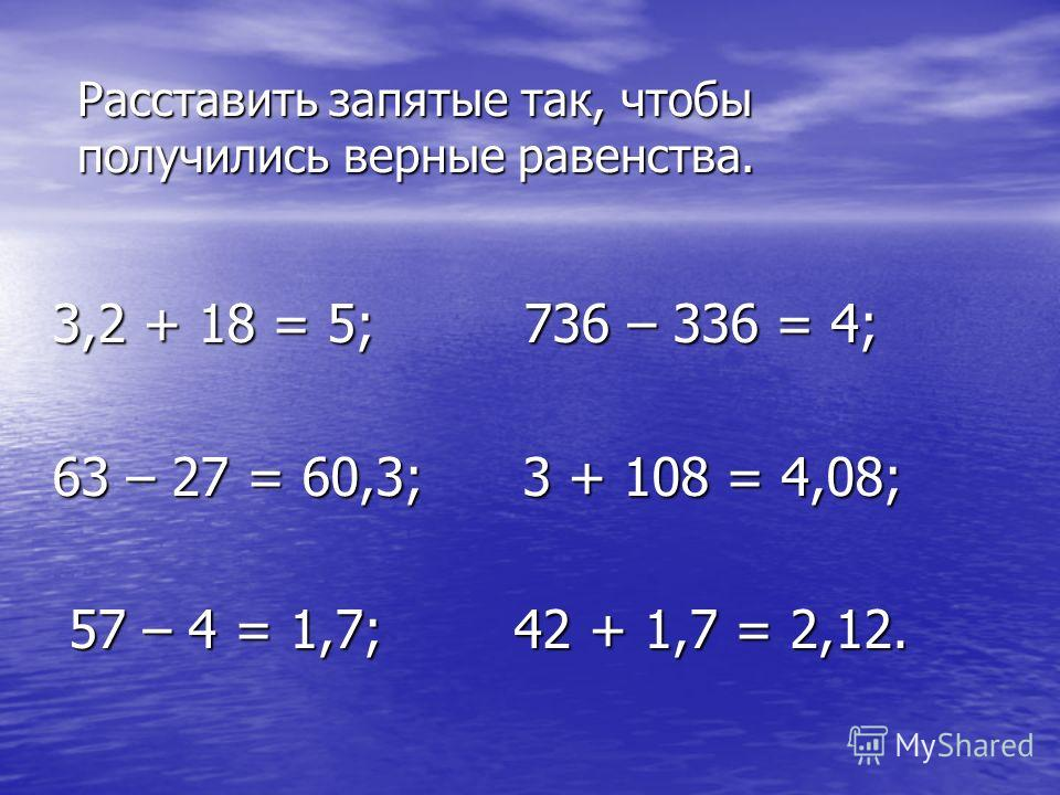 Расставить запятые так, чтобы получились верные равенства. 3,2 + 18 = 5; 736 – 336 = 4; 63 – 27 = 60,3; 3 + 108 = 4,08; 57 – 4 = 1,7; 42 + 1,7 = 2,12. 57 – 4 = 1,7; 42 + 1,7 = 2,12.