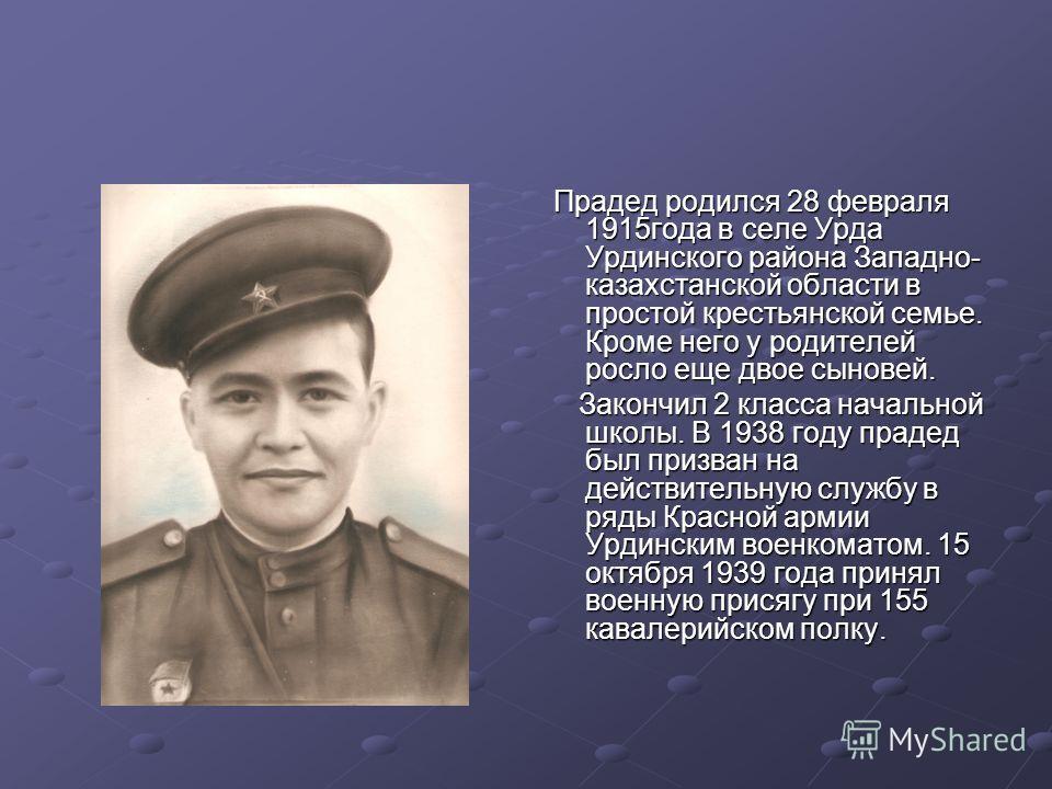 Прадед родился 28 февраля 1915года в селе Урда Урдинского района Западно- казахстанской области в простой крестьянской семье. Кроме него у родителей росло еще двое сыновей. Прадед родился 28 февраля 1915года в селе Урда Урдинского района Западно- каз