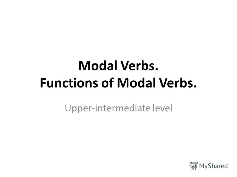 Modal Verbs. Functions of Modal Verbs. Upper-intermediate level