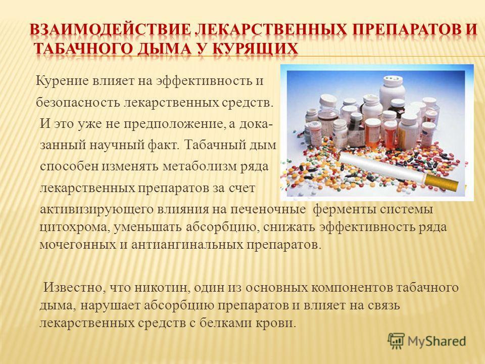 Курение влияет на эффективность и безопасность лекарственных средств. И это уже не предположение, а дока- занный научный факт. Табачный дым способен изменять метаболизм ряда лекарственных препаратов за счет активизирующего влияния на печеночные ферме