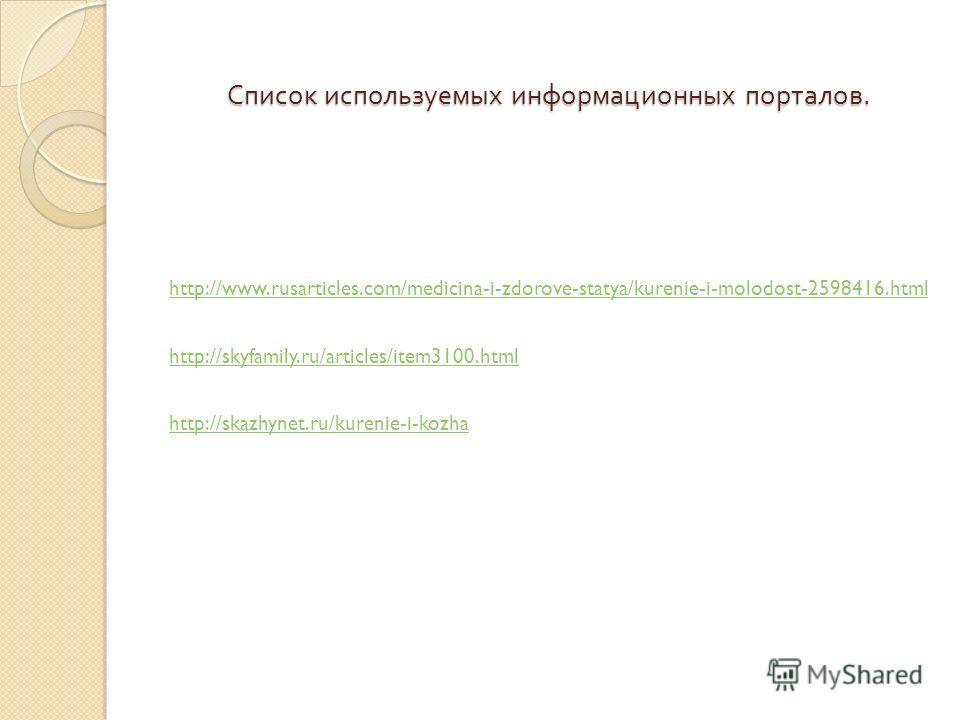 Список используемых информационных порталов. http://www.rusarticles.com/medicina-i-zdorove-statya/kurenie-i-molodost-2598416.html http://skyfamily.ru/articles/item3100.html http://skazhynet.ru/kurenie-i-kozha