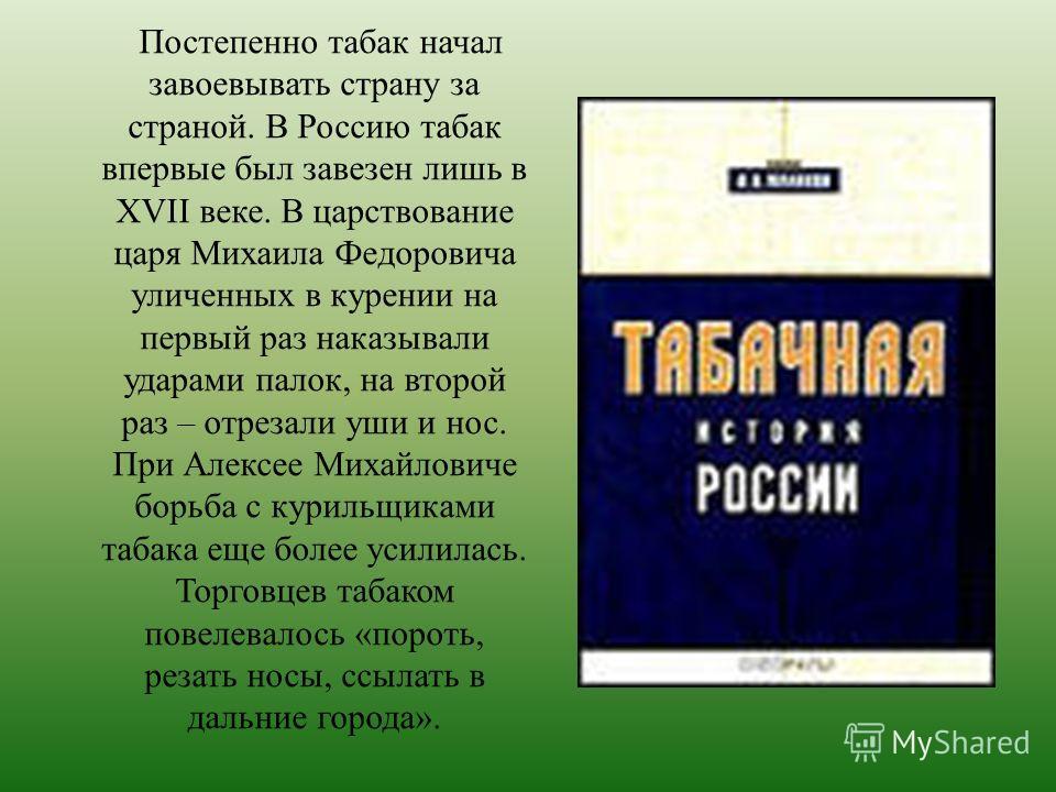 Постепенно табак начал завоевывать страну за страной. В Россию табак впервые был завезен лишь в XVII веке. В царствование царя Михаила Федоровича уличенных в курении на первый раз наказывали ударами палок, на второй раз – отрезали уши и нос. При Алек