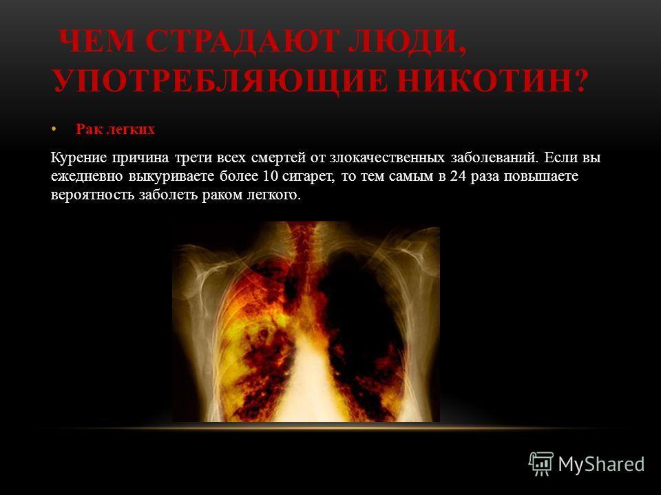 ЧЕМ СТРАДАЮТ ЛЮДИ, УПОТРЕБЛЯЮЩИЕ НИКОТИН? Рак легких Курение причина трети всех смертей от злокачественных заболеваний. Если вы ежедневно выкуриваете более 10 сигарет, то тем самым в 24 раза повышаете вероятность заболеть раком легкого.