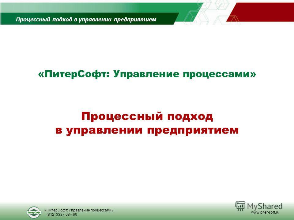Процессный подход в управлении предприятием Процессный подход в управлении предприятием «ПитерСофт: Управление процессами» (812) 333 - 08 - 60 www.piter-soft.ru