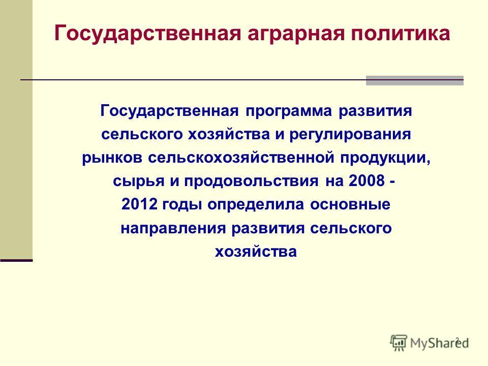 2 Государственная аграрная политика Государственная программа развития сельского хозяйства и регулирования рынков сельскохозяйственной продукции, сырья и продовольствия на 2008 - 2012 годы определила основные направления развития сельского хозяйства
