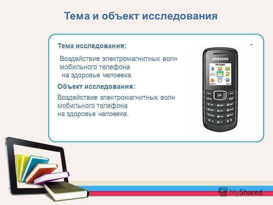 Тема исследования: Объект исследования: Воздействие электромагнитных волн мобильного телефона на здоровье человека. Воздействие электромагнитных волн мобильного телефона на здоровье человека. Тема и объект исследования