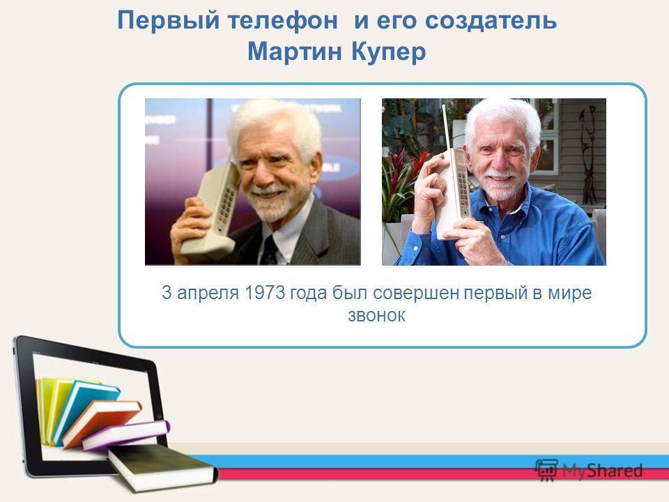 Первый телефон и его создатель Мартин Купер 3 апреля 1973 года был совершен первый в мире звонок