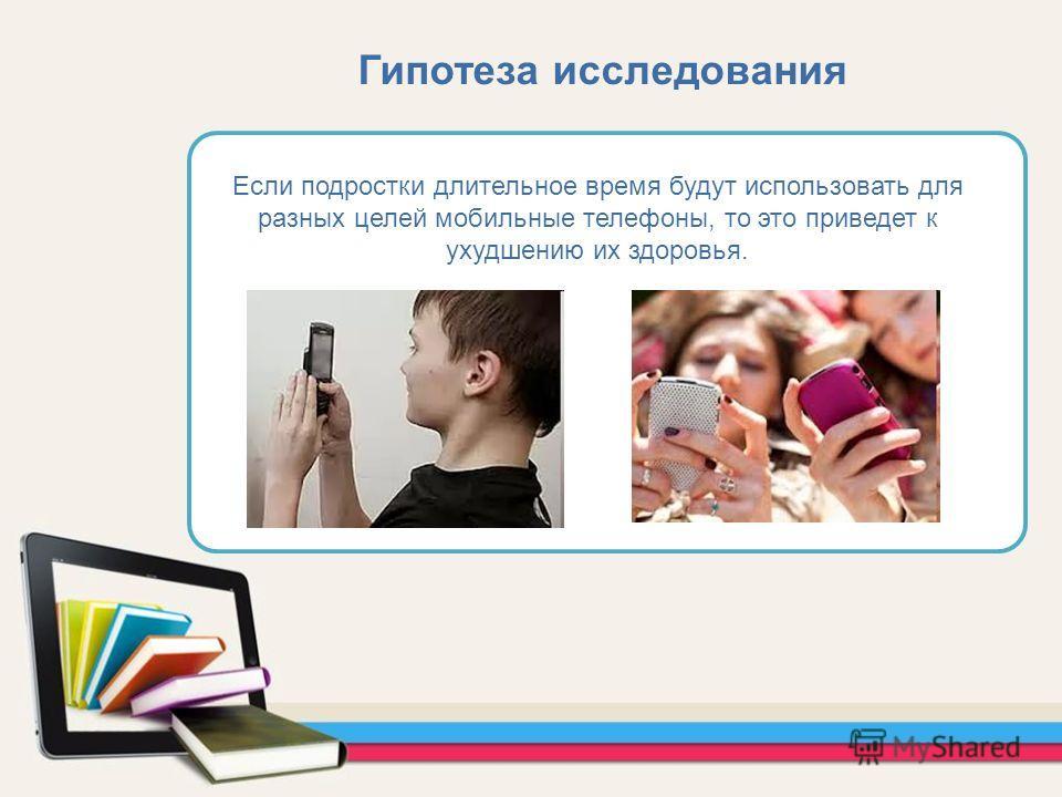 Если подростки длительное время будут использовать для разных целей мобильные телефоны, то это приведет к ухудшению их здоровья. Гипотеза исследования
