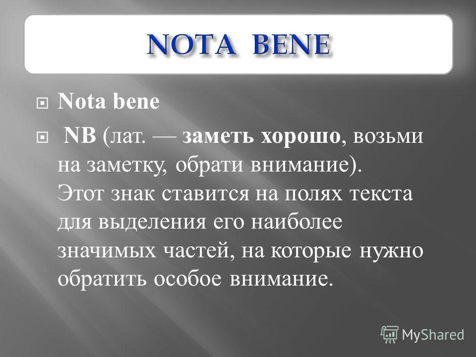 Nota bene NB ( лат. заметь хорошо, возьми на заметку, обрати внимание ). Этот знак ставится на полях текста для выделения его наиболее значимых частей, на которые нужно обратить особое внимание.