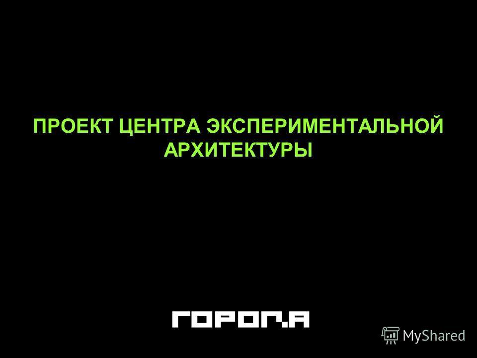 ПРОЕКТ ЦЕНТРА ЭКСПЕРИМЕНТАЛЬНОЙ АРХИТЕКТУРЫ