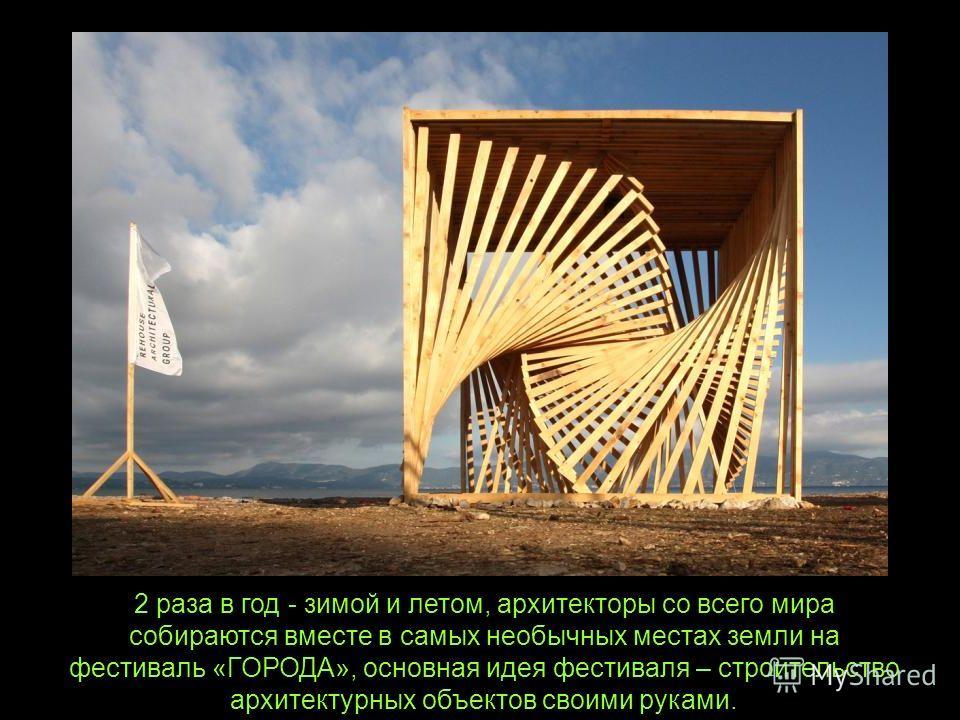 2 раза в год - зимой и летом, архитекторы со всего мира собираются вместе в самых необычных местах земли на фестиваль «ГОРОДА», основная идея фестиваля – строительство архитектурных объектов своими руками.