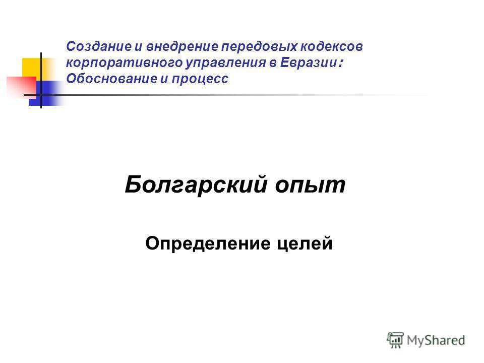 Создание и внедрение передовых кодексов корпоративного управления в Евразии : Обоснование и процесс Болгарский опыт Определение целей