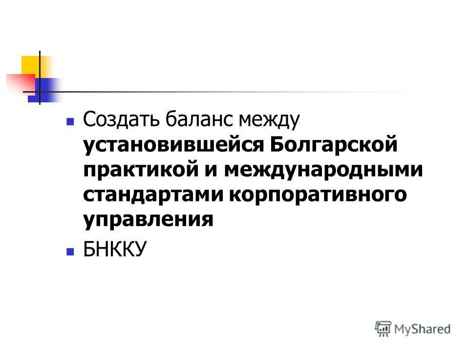 Создать баланс между установившейся Болгарской практикой и международными стандартами корпоративного управления БНККУ