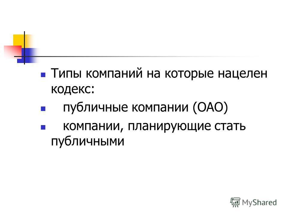 Типы компаний на которые нацелен кодекс: публичные компании (ОАО) компании, планирующие стать публичными
