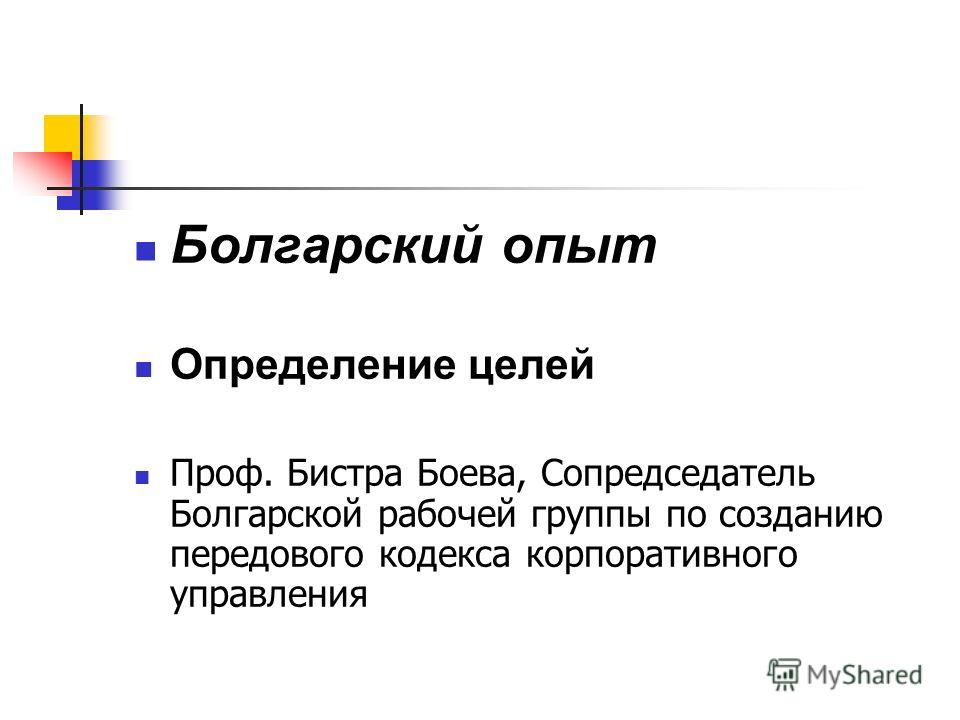 Болгарский опыт Определение целей Проф. Бистра Боева, Сопредседатель Болгарской рабочей группы по созданию передового кодекса корпоративного управления