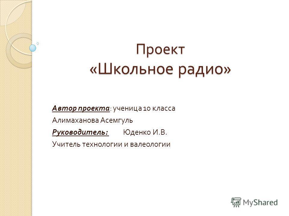 Проект « Школьное радио » Автор проекта : ученица 10 класса Алимаханова Асемгуль Руководитель : Юденко И. В. Учитель технологии и валеологии
