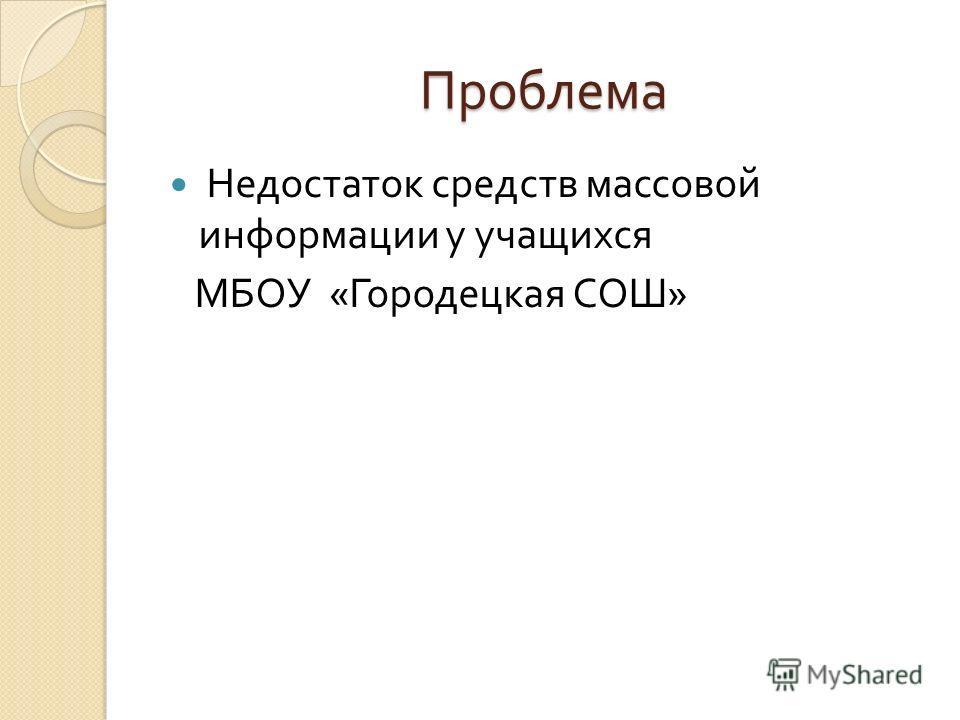 Проблема Недостаток средств массовой информации у учащихся МБОУ « Городецкая СОШ »