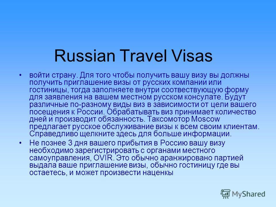 Russian Travel Visas войти страну. Для того чтобы получить вашу визу вы должны получить приглашение визы от русских компании или гостиницы, тогда заполняете внутри соотвествующую форму для заявления на вашем местном русском консулате. Будут различные