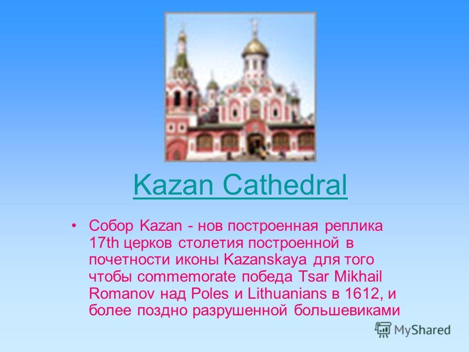 Kazan Cathedral Собор Kazan - нов построенная реплика 17th церков столетия построенной в почетности иконы Kazanskaya для того чтобы commemorate победа Tsar Mikhail Romanov над Poles и Lithuanians в 1612, и более поздно разрушенной большевиками