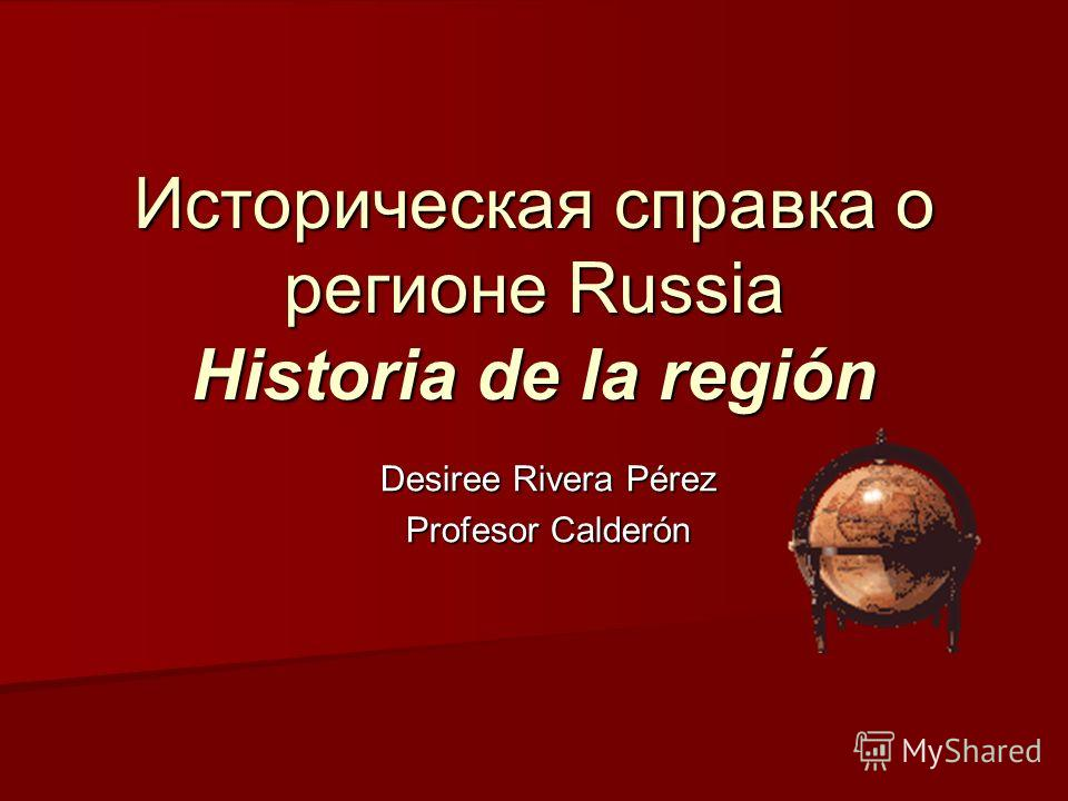 Историческая справка о регионе Russia Historia de la región Desiree Rivera Pérez Profesor Calderón