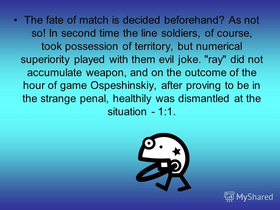 The fate of match is decided beforehand? As not so! In second time the line soldiers, of course, took possession of territory, but numerical superiority played with them evil joke.