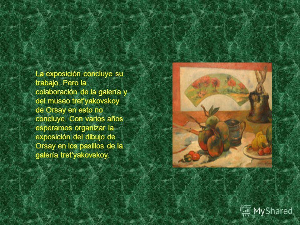 La exposición concluye su trabajo. Pero la colaboración de la galería y del museo tret'yakovskoy de Orsay en esto no concluye. Con varios años esperamos organizar la exposición del dibujo de Orsay en los pasillos de la galería tret'yakovskoy.