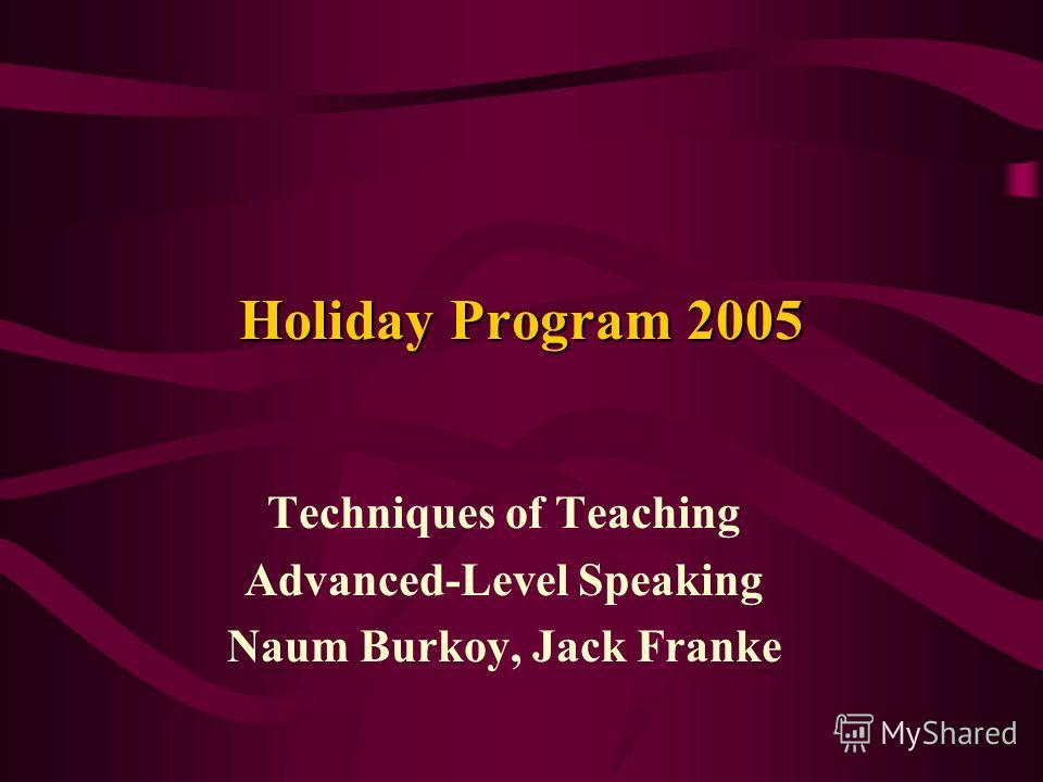 Holiday Program 2005 Techniques of Teaching Advanced-Level Speaking Naum Burkoy, Jack Franke