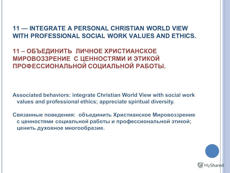 11 INTEGRATE A PERSONAL CHRISTIAN WORLD VIEW WITH PROFESSIONAL SOCIAL WORK VALUES AND ETHICS. 11 – ОБЪЕДИНИТЬ ЛИЧНОЕ ХРИСТИАНСКОЕ МИРОВОЗЗРЕНИЕ С ЦЕННОСТЯМИ И ЭТИКОЙ ПРОФЕССИОНАЛЬНОЙ СОЦИАЛЬНОЙ РАБОТЫ.