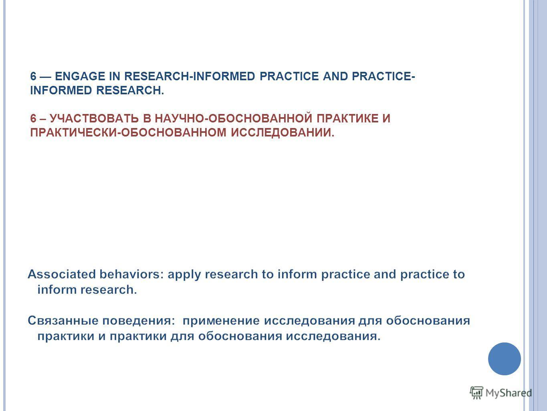 6 ENGAGE IN RESEARCH-INFORMED PRACTICE AND PRACTICE- INFORMED RESEARCH. 6 – УЧАСТВОВАТЬ В НАУЧНО-ОБОСНОВАННОЙ ПРАКТИКЕ И ПРАКТИЧЕСКИ-ОБОСНОВАННОМ ИССЛЕДОВАНИИ.